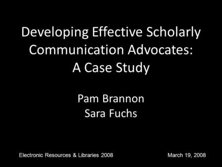 Developing Effective Scholarly Communication Advocates: A Case Study Pam Brannon Sara Fuchs Electronic Resources & Libraries 2008 March 19, 2008.