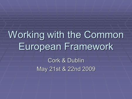 Working with the Common European Framework Cork & Dublin May 21st & 22nd 2009.