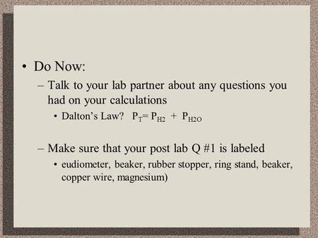 Do Now: –Talk to your lab partner about any questions you had on your calculations Dalton's Law? P T = P H2 + P H2O –Make sure that your post lab Q #1.