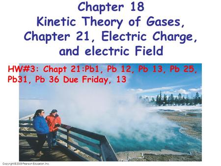 Copyright © 2009 Pearson Education, Inc. Chapter 18 Kinetic Theory of Gases, Chapter 21, Electric Charge, and electric Field HW#3: Chapt 21:Pb1, Pb 12,