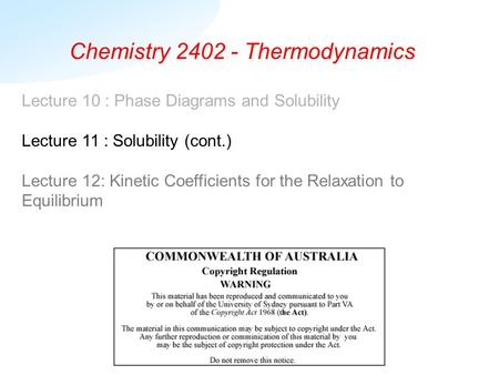 Chemistry 2402 - Thermodynamics Lecture 10 : Phase Diagrams and Solubility Lecture 11 : Solubility (cont.) Lecture 12: Kinetic Coefficients for the Relaxation.