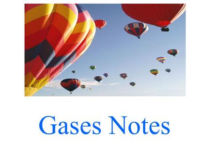 Gases Notes. 12.1 A. Physical Properties: 1.Gases have mass. The density is much smaller than solids or liquids, but they have mass. (A full balloon weighs.