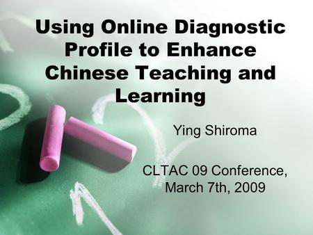 Using Online Diagnostic Profile to Enhance Chinese Teaching and Learning Ying Shiroma CLTAC 09 Conference, March 7th, 2009.