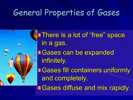 "General Properties of Gases There is a lot of ""free"" space in a gas. Gases can be expanded infinitely. Gases fill containers uniformly and completely."