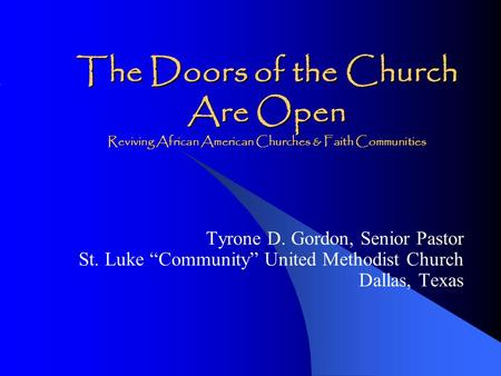 "The Doors of the Church Are Open Reviving African American Churches & Faith Communities Tyrone D. Gordon, Senior Pastor St. Luke ""Community"" United Methodist."