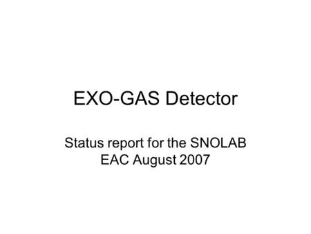 EXO-GAS Detector Status report for the SNOLAB EAC August 2007.
