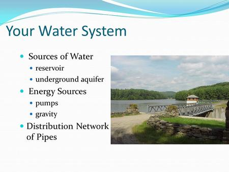 Your Water System Sources of Water reservoir underground aquifer Energy Sources pumps gravity Distribution Network of Pipes.