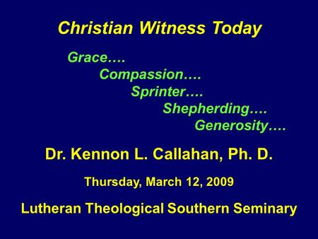 Christian Witness Today Grace…. Compassion…. Sprinter…. Shepherding…. Generosity…. Dr. Kennon L. Callahan, Ph. D. Thursday, March 12, 2009 Lutheran Theological.