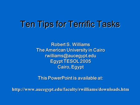 Ten Tips for Terrific Tasks Robert S. Williams The American University in Cairo Egypt TESOL 2005 Cairo, Egypt This PowerPoint is.