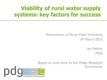 Viability of rural water supply systems: key factors for success Presentation to Rural Water Workshop 6 th March 2012 Ian Palmer PDG Based on work done.