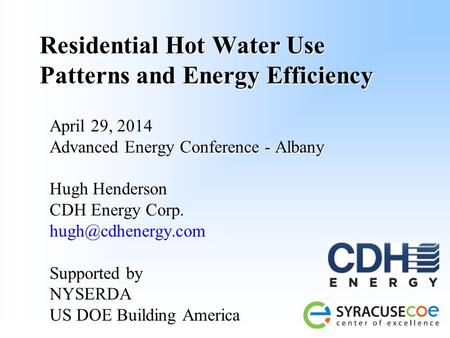 Residential Hot Water Use Patterns and Energy Efficiency April 29, 2014 Advanced Energy Conference - Albany Hugh Henderson CDH Energy Corp.