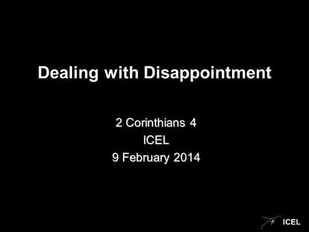 ICEL Dealing with Disappointment 2 Corinthians 4 ICEL 9 February 2014.