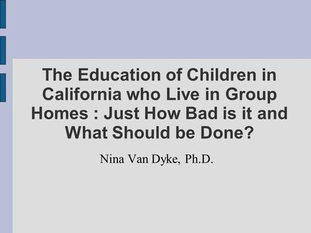 The Education of Children in California who Live in Group Homes : Just How Bad is it and What Should be Done? Nina Van Dyke, Ph.D.