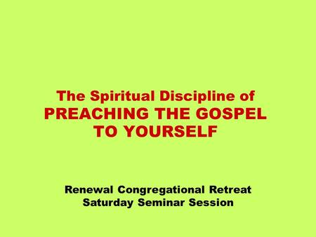 The Spiritual Discipline of PREACHING THE GOSPEL TO YOURSELF Renewal Congregational Retreat Saturday Seminar Session.