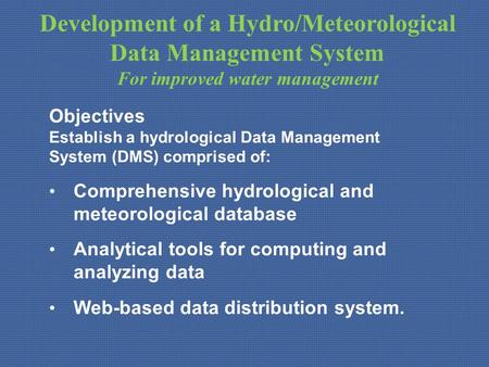 Development of a Hydro/Meteorological Data Management System For improved water management Objectives Establish a hydrological Data Management System (DMS)