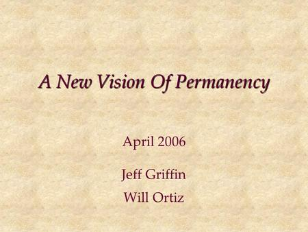 A New Vision Of Permanency April 2006 Jeff Griffin Will Ortiz.