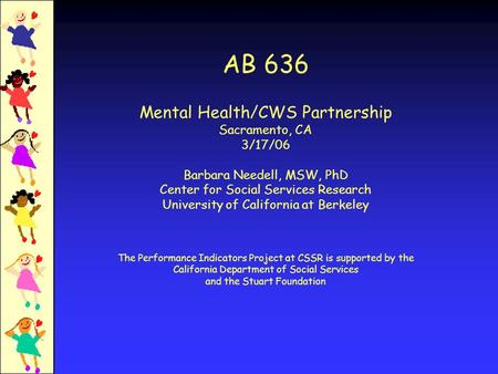 AB 636 Mental Health/CWS Partnership Sacramento, CA 3/17/06 Barbara Needell, MSW, PhD Center for Social Services Research University of California at Berkeley.