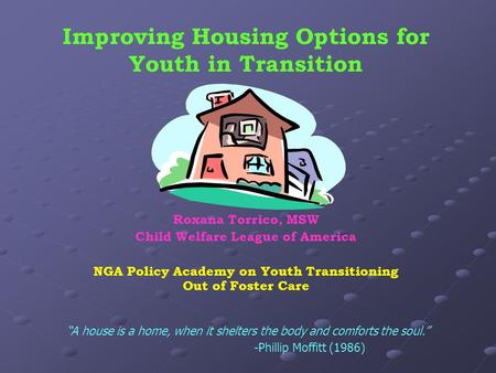 Improving Housing Options for Youth in Transition Roxana Torrico, MSW Child Welfare League of America NGA Policy Academy on Youth Transitioning Out of.