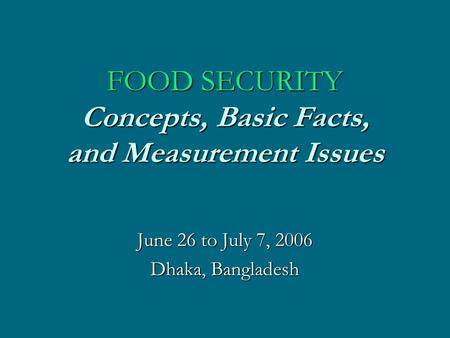 <strong>FOOD</strong> SECURITY Concepts, Basic Facts, and Measurement Issues June 26 to July 7, 2006 Dhaka, Bangladesh.