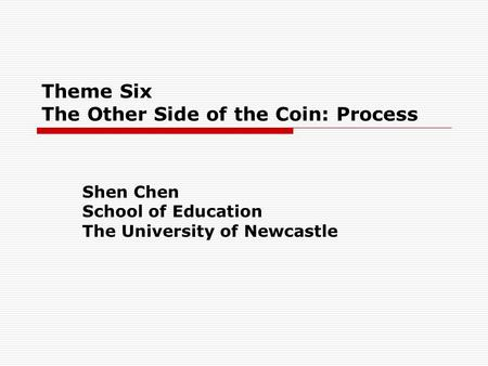 Theme Six The Other Side of the Coin: Process Shen Chen School of Education The University of Newcastle.