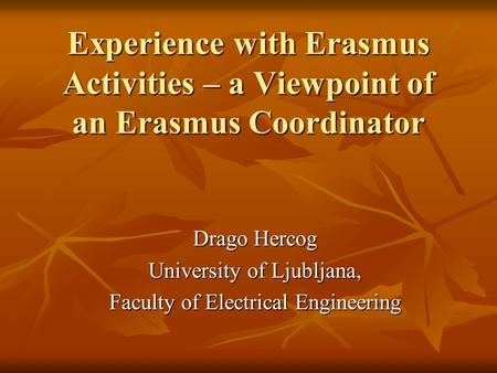 Experience with Erasmus Activities – a Viewpoint of an Erasmus Coordinator Drago Hercog University of Ljubljana, Faculty of Electrical Engineering.