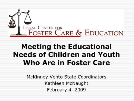 Meeting the Educational Needs of Children and Youth Who Are in Foster Care McKinney Vento State Coordinators Kathleen McNaught February 4, 2009.