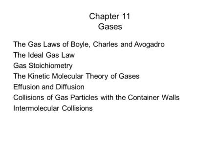 Chapter 11 Gases The Gas Laws of Boyle, Charles and Avogadro The Ideal Gas Law Gas Stoichiometry The Kinetic Molecular Theory of Gases Effusion and Diffusion.