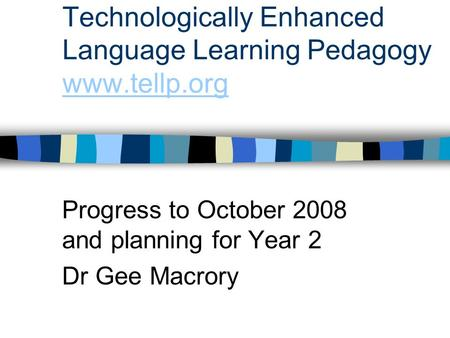 Technologically Enhanced Language Learning Pedagogy www.tellp.org www.tellp.org Progress to October 2008 and planning for Year 2 Dr Gee Macrory.