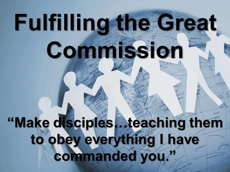 "Fulfilling the Great Commission ""Make disciples…teaching them to obey everything I have commanded you."""