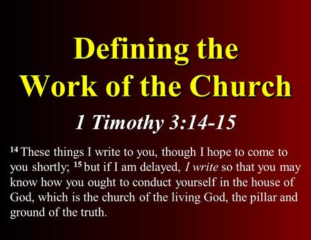 Defining the Work of the Church 1 Timothy 3:14-15 14 These things I write to you, though I hope to come to you shortly; 15 but if I am delayed, I write.
