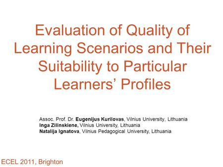 Evaluation of Quality of Learning Scenarios and Their Suitability to Particular Learners' Profiles Assoc. Prof. Dr. Eugenijus Kurilovas, Vilnius University,