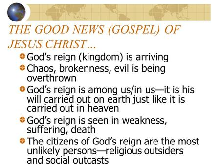 THE GOOD NEWS (GOSPEL) OF JESUS CHRIST… God's reign (kingdom) is arriving Chaos, brokenness, evil is being overthrown God's reign is among us/in us—it.