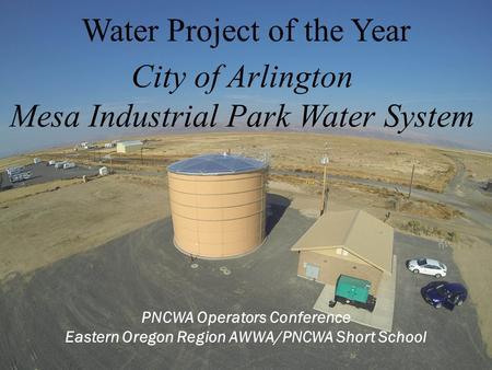 PNCWA Operators Conference Eastern Oregon Region AWWA/PNCWA Short School Water Project of the Year City of Arlington Mesa Industrial Park Water System.