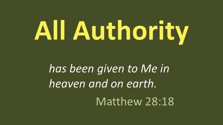 All Authority has been given to Me in heaven and on earth. Matthew 28:18.
