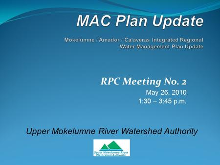 RPC Meeting No. 2 May 26, 2010 1:30 – 3:45 p.m. Upper Mokelumne River Watershed Authority.