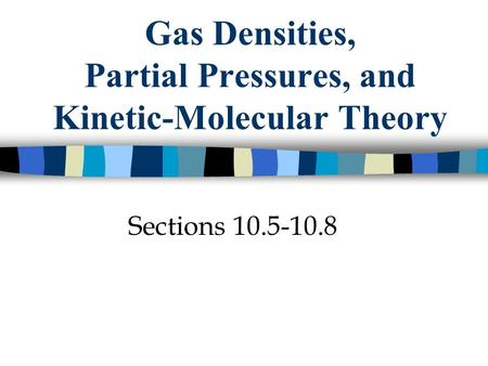 Gas Densities, Partial Pressures, and Kinetic-Molecular Theory Sections 10.5-10.8.