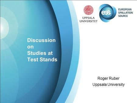 Discussion on Studies at Test Stands Roger Ruber Uppsala University.