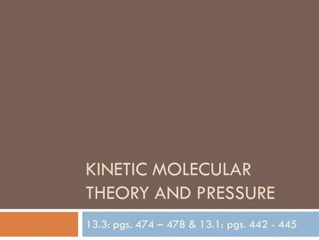 KINETIC MOLECULAR THEORY AND PRESSURE 13.3: pgs. 474 – 478 & 13.1: pgs. 442 - 445.