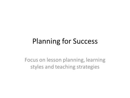Planning for Success Focus on lesson planning, learning styles and teaching strategies.