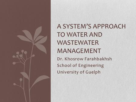 Dr. Khosrow Farahbakhsh School of Engineering University of Guelph A SYSTEM'S APPROACH TO WATER AND WASTEWATER MANAGEMENT.