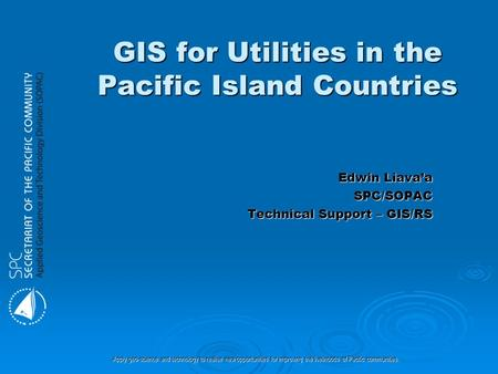Apply geo-science and technology to realise new opportunities for improving the livelihoods of Pacific communities. GIS for Utilities in the Pacific Island.