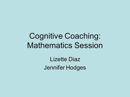 Cognitive Coaching: Mathematics Session Lizette Diaz Jennifer Hodges.