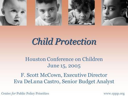 Center for Public Policy Prioritieswww.cppp.org Child Protection Child Protection Houston Conference on Children June 15, 2005 F. Scott McCown, Executive.