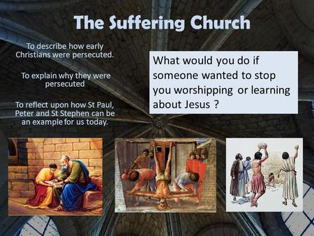 The Suffering Church To describe how early Christians were persecuted. To explain why they were persecuted To reflect upon how St Paul, Peter and St Stephen.