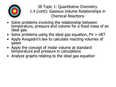 IB Topic 1: Quantitative Chemistry 1.4 (cont): Gaseous Volume Relationships in Chemical Reactions Solve problems involving the relationship between temperature,