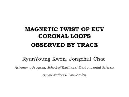 MAGNETIC TWIST OF EUV CORONAL LOOPS OBSERVED BY TRACE RyunYoung Kwon, Jongchul Chae Astronomy Program, School of Earth and Environmental Science Seoul.