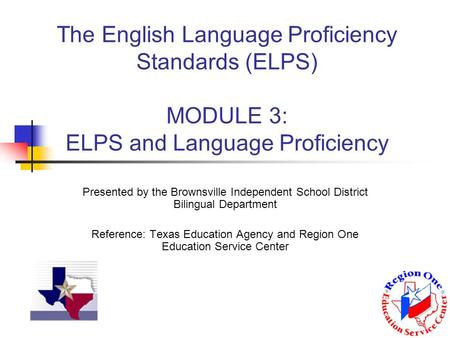The English Language Proficiency Standards (ELPS) MODULE 3: ELPS and Language Proficiency Presented by the Brownsville Independent School District Bilingual.