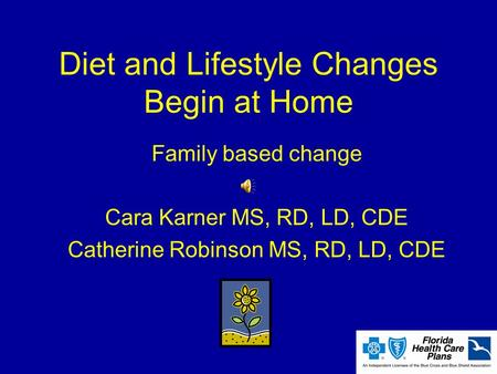 Diet and Lifestyle Changes Begin at Home Family based change Cara Karner MS, RD, LD, CDE Catherine Robinson MS, RD, LD, CDE.