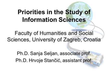 Priorities in the Study of Information Sciences Faculty of Humanities and Social Sciences, University of Zagreb, Croatia Ph.D. Sanja Seljan, associate.