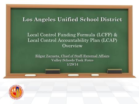 Los Angeles Unified School District Edgar Zazueta, Chief of Staff-External Affairs Valley Schools Task Force 1/29/14 Los Angeles Unified School District.